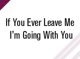 If You Ever Leave Me I'm Going With You